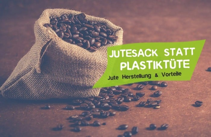 Jutesack statt Plastiktüte - Jute Herstellung, Vorteile und Material