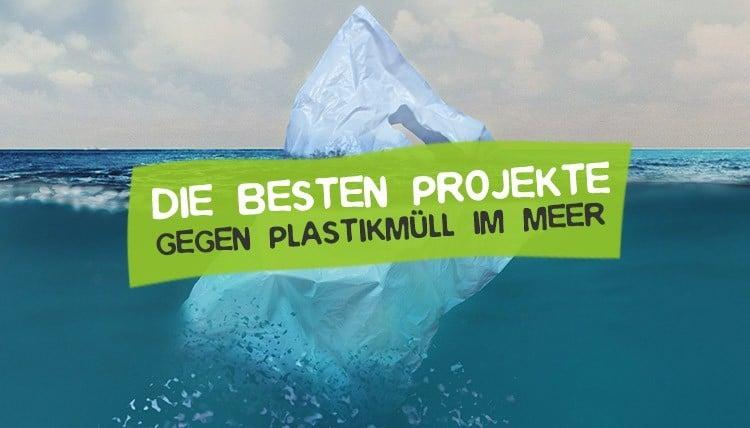 Die 8 besten Projekte gegen Plastikmüll im Meer