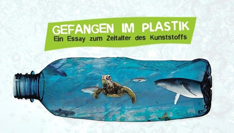 Gefangen im Plastik Essay Plastikmüll