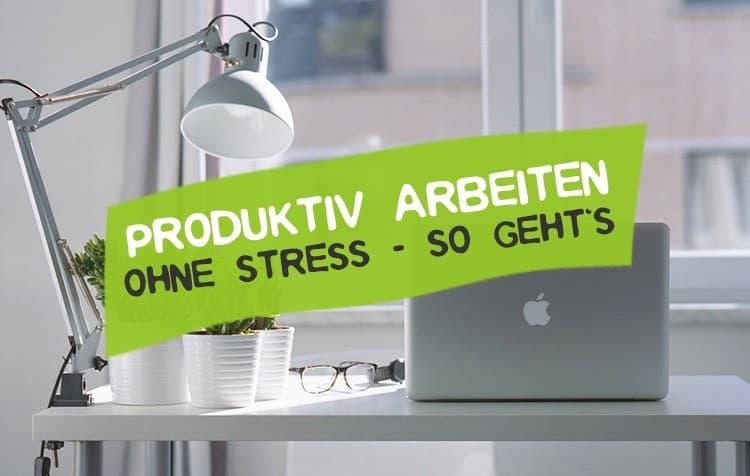 10 Tipps für produktives Arbeiten ohne Stress
