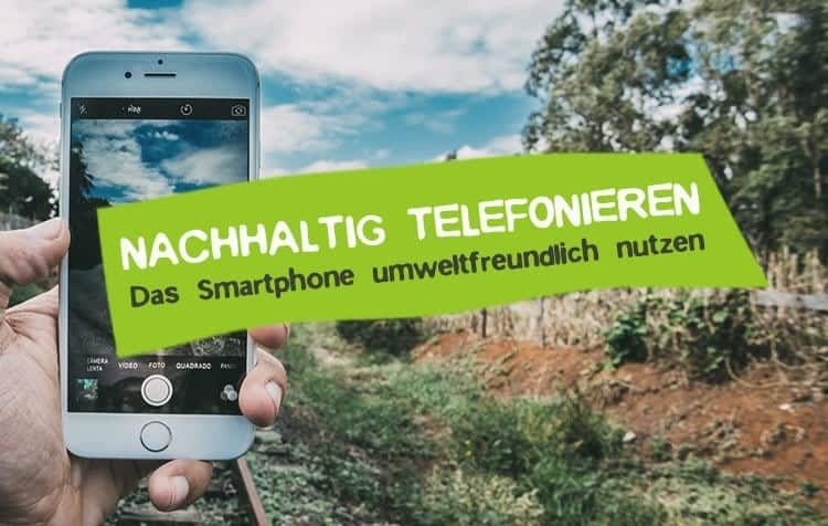 Nachhaltig telefonieren - Smartphone nachhaltig nutzen