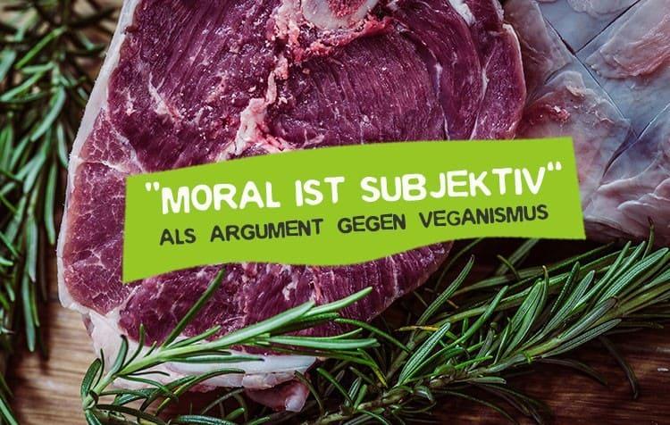 Moral ist subjektiv - Fleisch essen und Veganismus