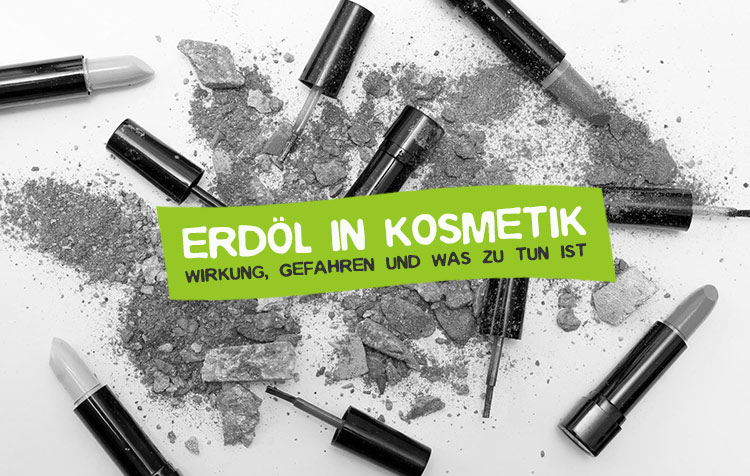 Erdöl in Kosmetik - Was tun?